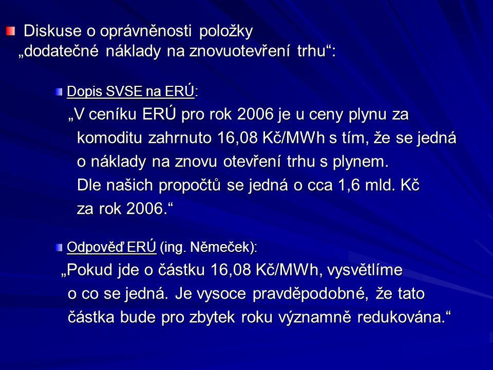 """Diskuse o oprávněnosti položky """"dodatečné náklady na znovuotevření trhu : """"dodatečné náklady na znovuotevření trhu : Dopis SVSE na ERÚ: """"V ceníku ERÚ pro rok 2006 je u ceny plynu za """"V ceníku ERÚ pro rok 2006 je u ceny plynu za komoditu zahrnuto 16,08 Kč/MWh s tím, že se jedná komoditu zahrnuto 16,08 Kč/MWh s tím, že se jedná o náklady na znovu otevření trhu s plynem."""