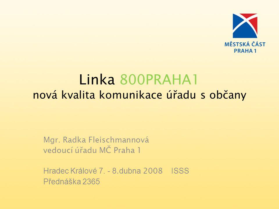 Linka 800PRAHA1 nová kvalita komunikace úřadu s občany Mgr. Radka Fleischmannová vedoucí úřadu MČ Praha 1 Hradec Králové 7. - 8. dubna 2008 ISSS Předn