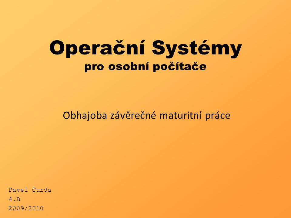Operační Systémy pro osobní počítače Obhajoba závěrečné maturitní práce Pavel Čurda 4.B 2009/2010