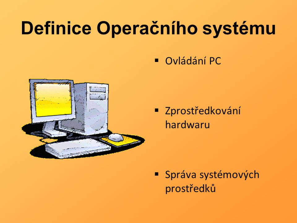Definice Operačního systému  Ovládání PC  Zprostředkování hardwaru  Správa systémových prostředků