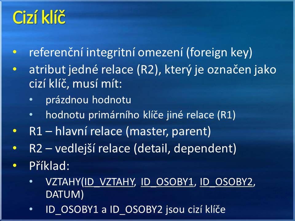 referenční integritní omezení (foreign key) atribut jedné relace (R2), který je označen jako cizí klíč, musí mít: prázdnou hodnotu hodnotu primárního