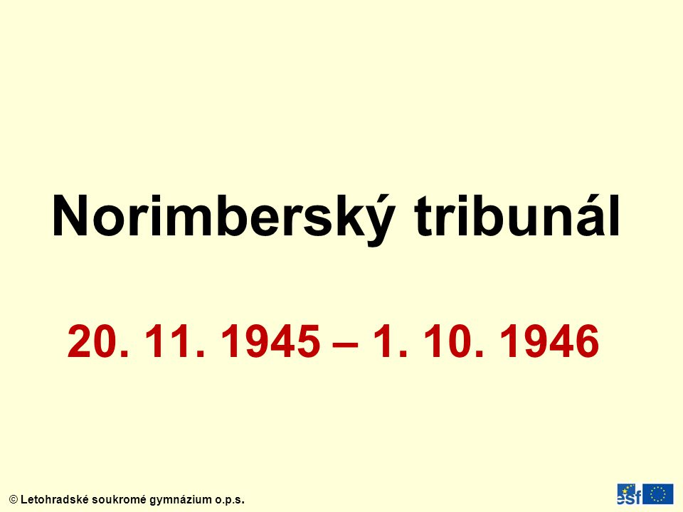 © Letohradské soukromé gymnázium o.p.s. Norimberský tribunál 20. 11. 1945 – 1. 10. 1946