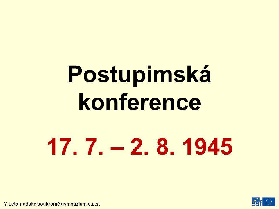 © Letohradské soukromé gymnázium o.p.s. Postupimská konference 17. 7. – 2. 8. 1945