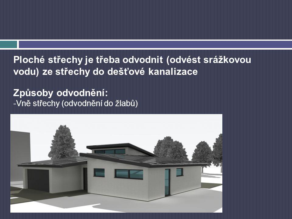 Ploché střechy je třeba odvodnit (odvést srážkovou vodu) ze střechy do dešťové kanalizace Způsoby odvodnění: -Vně střechy (odvodnění do žlabů)