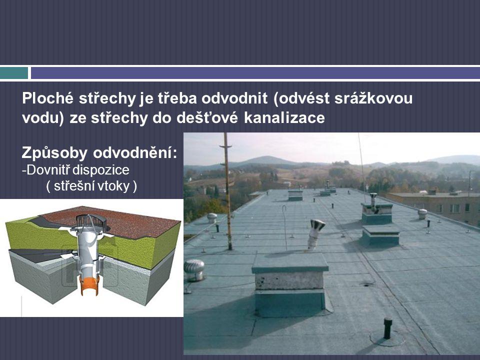 Ploché střechy je třeba odvodnit (odvést srážkovou vodu) ze střechy do dešťové kanalizace Způsoby odvodnění: -Dovnitř dispozice ( střešní vtoky )