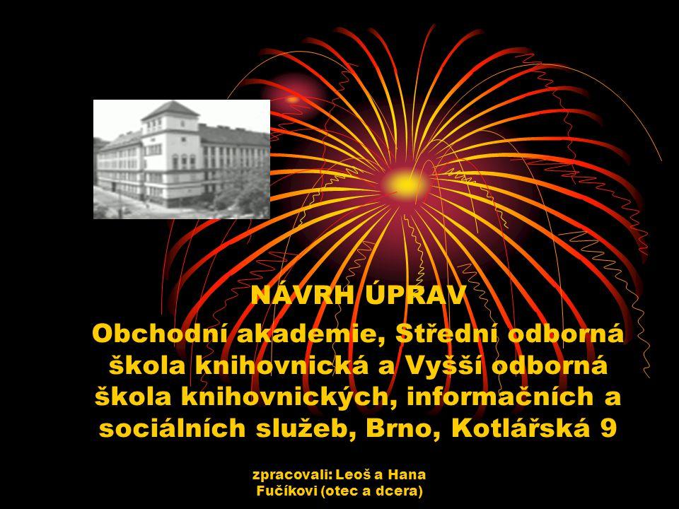 zpracovali: Leoš a Hana Fučíkovi (otec a dcera) NÁVRH ÚPRAV Obchodní akademie, Střední odborná škola knihovnická a Vyšší odborná škola knihovnických, informačních a sociálních služeb, Brno, Kotlářská 9