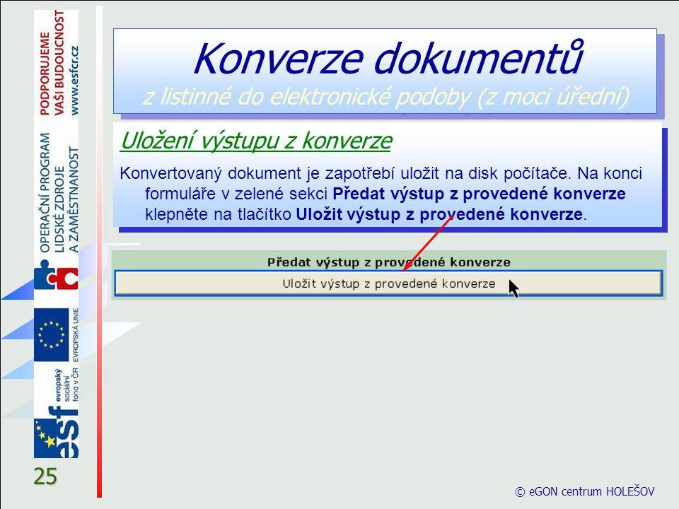 © eGON centrum HOLEŠOV 25 Uložení výstupu z konverze Konvertovaný dokument je zapotřebí uložit na disk počítače. Na konci formuláře v zelené sekci Pře