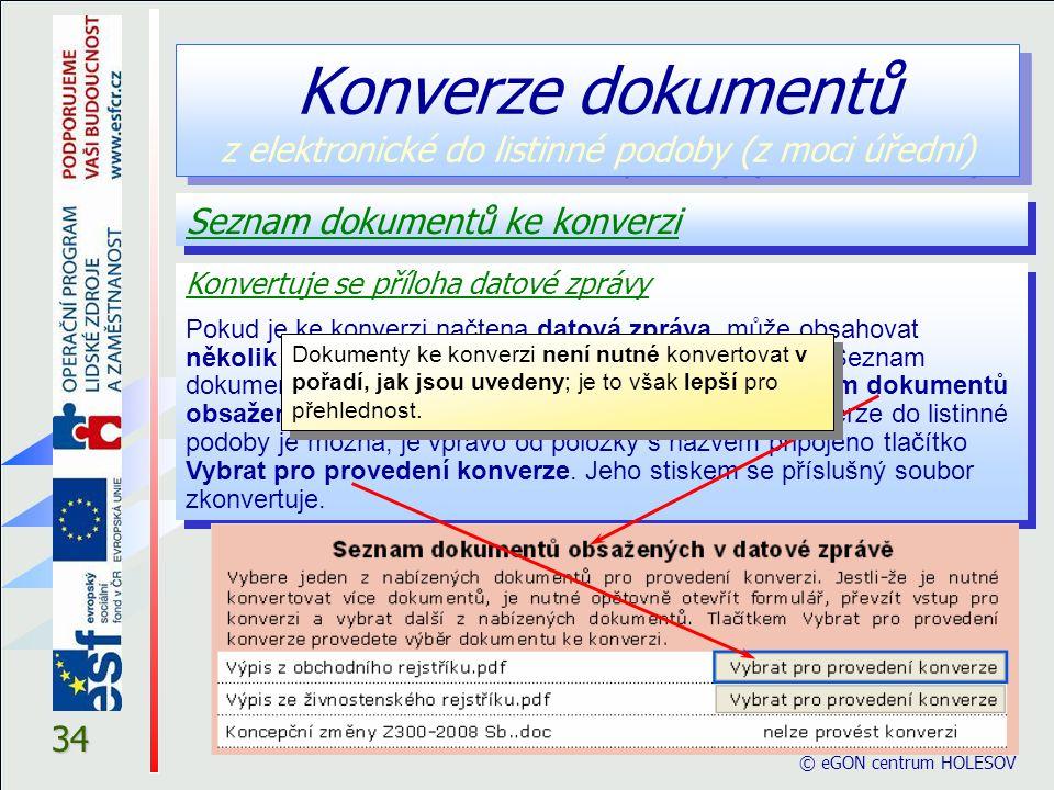 © eGON centrum HOLEŠOV 34 Seznam dokumentů ke konverzi Konverze dokumentů z elektronické do listinné podoby (z moci úřední) Dokumenty ke konverzi není nutné konvertovat v pořadí, jak jsou uvedeny; je to však lepší pro přehlednost.