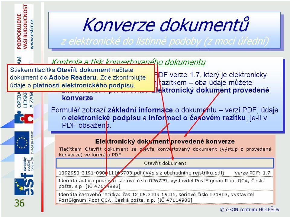 © eGON centrum HOLEŠOV 36 Kontrola a tisk konvertovaného dokumentu Výstupem je soubor ve formátu PDF verze 1.7, který je elektronicky podepsán a opatřen časovým razítkem – oba údaje můžete zkontrolovat v polích sekce Elektronický dokument provedené konverze.