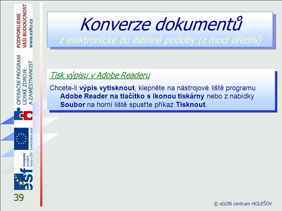 © eGON centrum HOLEŠOV 39 Tisk výpisu v Adobe Readeru Chcete-li výpis vytisknout, klepněte na nástrojové liště programu Adobe Reader na tlačítko s ikonou tiskárny nebo z nabídky Soubor na horní liště spusťte příkaz Tisknout.