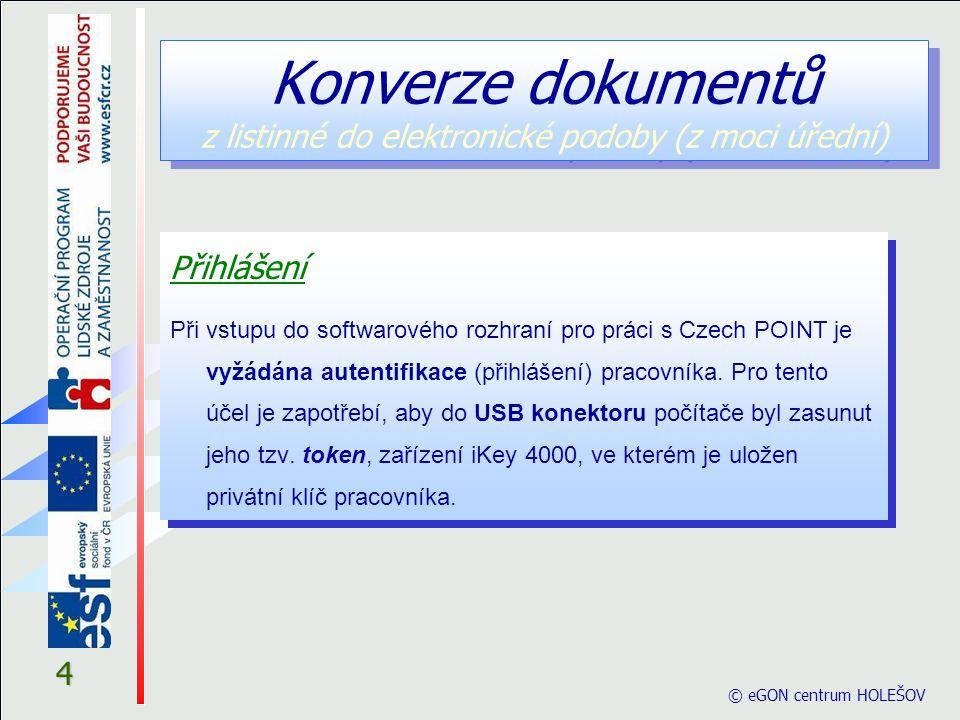 4 © eGON centrum HOLEŠOV Konverze dokumentů z listinné do elektronické podoby (z moci úřední) Přihlášení Při vstupu do softwarového rozhraní pro práci s Czech POINT je vyžádána autentifikace (přihlášení) pracovníka.