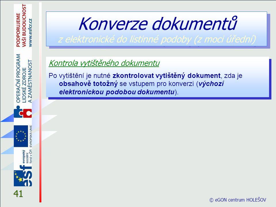 © eGON centrum HOLEŠOV 41 Kontrola vytištěného dokumentu Po vytištění je nutné zkontrolovat vytištěný dokument, zda je obsahově totožný se vstupem pro konverzi (výchozí elektronickou podobou dokumentu).