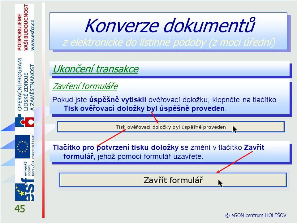 © eGON centrum HOLEŠOV 45 Ukončení transakce Konverze dokumentů z elektronické do listinné podoby (z moci úřední) Zavření formuláře Pokud jste úspěšně vytiskli ověřovací doložku, klepněte na tlačítko Tisk ověřovací doložky byl úspěšně proveden.