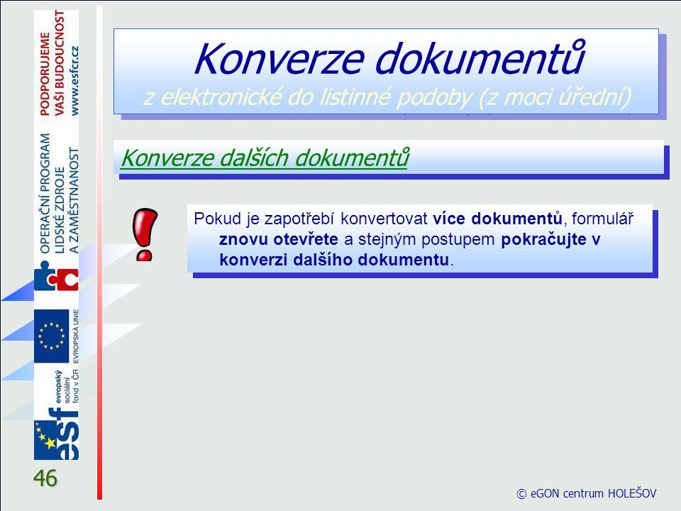© eGON centrum HOLEŠOV 46 Konverze dalších dokumentů Konverze dokumentů z elektronické do listinné podoby (z moci úřední) Pokud je zapotřebí konvertovat více dokumentů, formulář znovu otevřete a stejným postupem pokračujte v konverzi dalšího dokumentu.