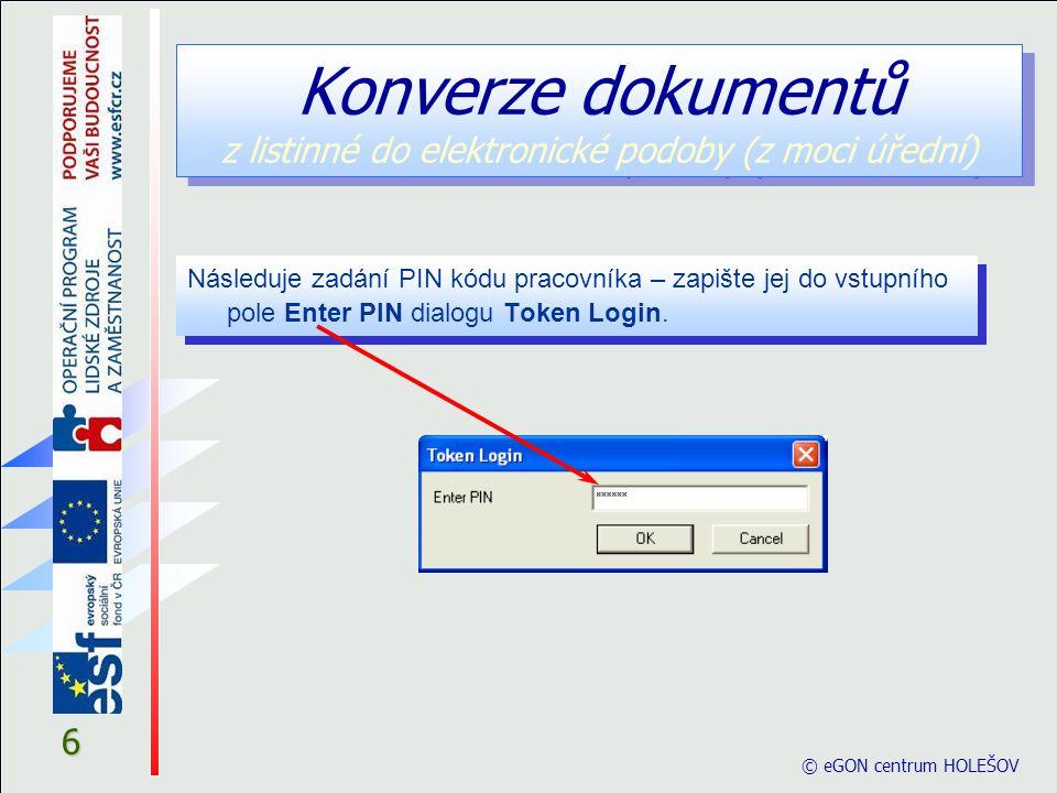 6 © eGON centrum HOLEŠOV Konverze dokumentů z listinné do elektronické podoby (z moci úřední) Následuje zadání PIN kódu pracovníka – zapište jej do vstupního pole Enter PIN dialogu Token Login.