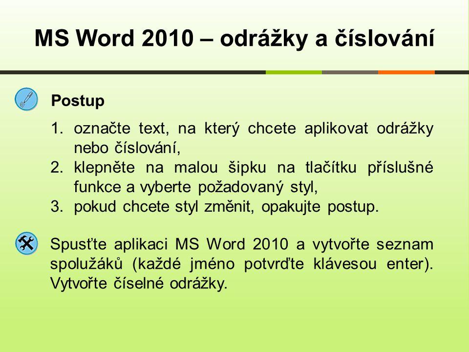 Volba typu odrážek MS Word 2010 – odrážky a číslování 1.označte text, na který chcete aplikovat odrážky nebo číslování, 2.klepněte na malou šipku na tlačítku příslušné funkce a vyberte požadovaný styl, 3.klepněte na příkaz Definovat novou odrážku 4.otevře se dialogové okno, ve které si můžete vybrat buď ze symbolů nebo obrázků, 5.potvrďte tlačítkem Ok.