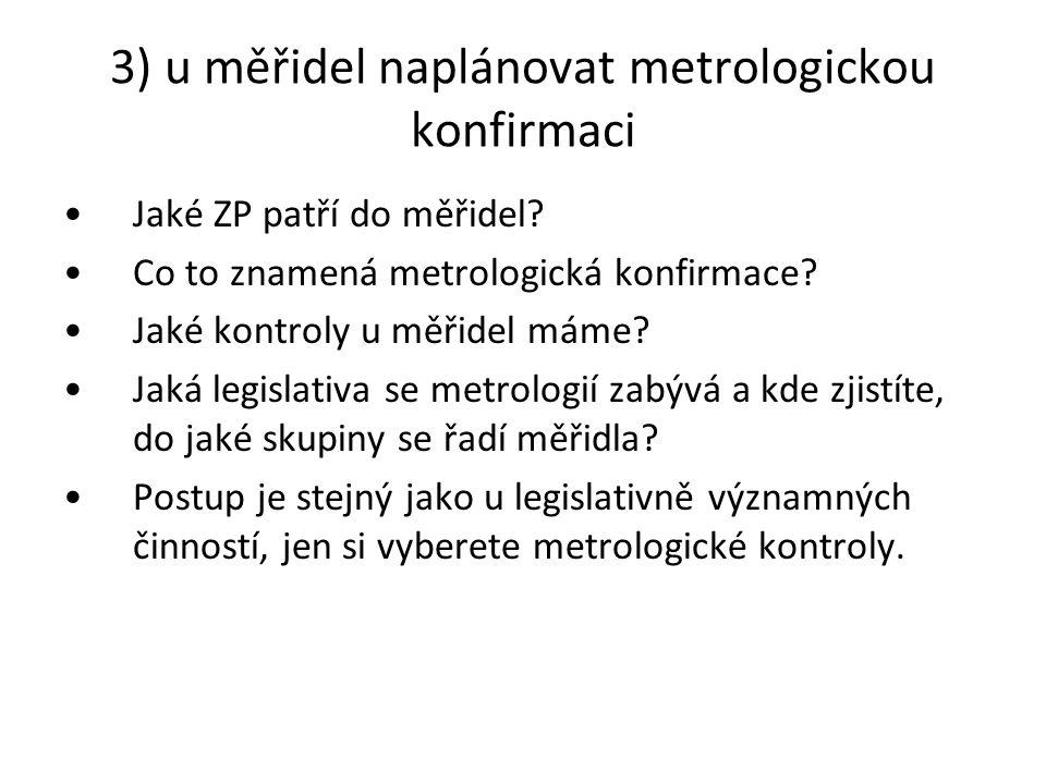 3) u měřidel naplánovat metrologickou konfirmaci Jaké ZP patří do měřidel? Co to znamená metrologická konfirmace? Jaké kontroly u měřidel máme? Jaká l