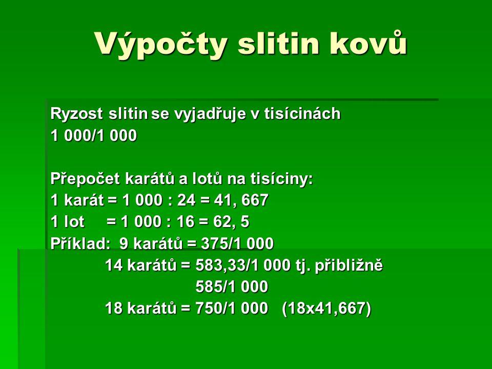 Výpočty slitin kovů Ryzost slitin se vyjadřuje v tisícinách 1 000/1 000 Přepočet karátů a lotů na tisíciny: 1 karát = 1 000 : 24 = 41, 667 1 lot = 1 000 : 16 = 62, 5 Příklad: 9 karátů = 375/1 000 14 karátů = 583,33/1 000 tj.