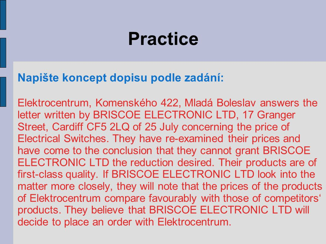Practice Napište koncept dopisu podle zadání: Elektrocentrum, Komenského 422, Mladá Boleslav answers the letter written by BRISCOE ELECTRONIC LTD, 17 Granger Street, Cardiff CF5 2LQ of 25 July concerning the price of Electrical Switches.