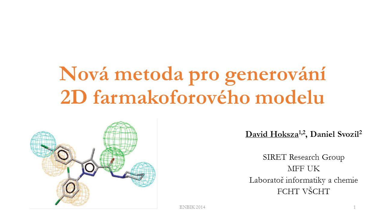 Nová metoda pro generování 2D farmakoforového modelu David Hoksza 1,2, Daniel Svozil 2 SIRET Research Group MFF UK Laboratoř informatiky a chemie FCHT VŠCHT ENBIK 20141
