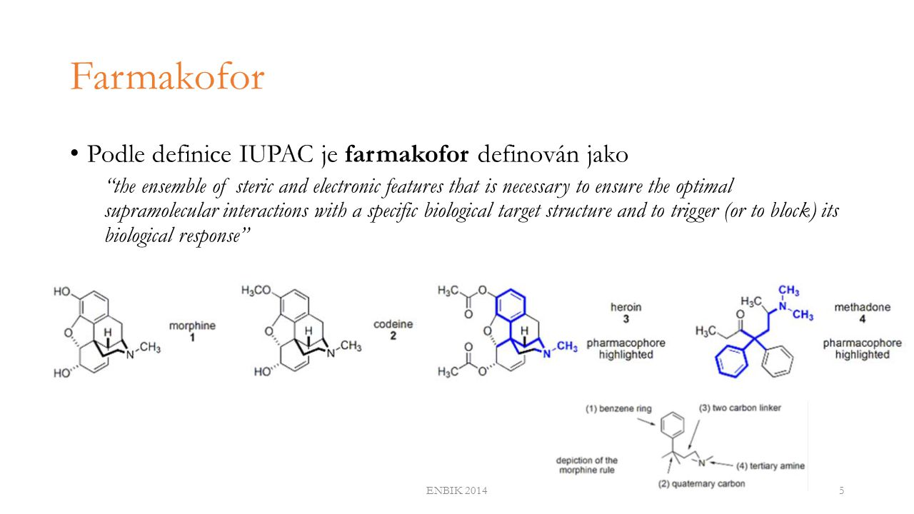 Farmakofor Podle definice IUPAC je farmakofor definován jako the ensemble of steric and electronic features that is necessary to ensure the optimal supramolecular interactions with a specific biological target structure and to trigger (or to block) its biological response ENBIK 20145