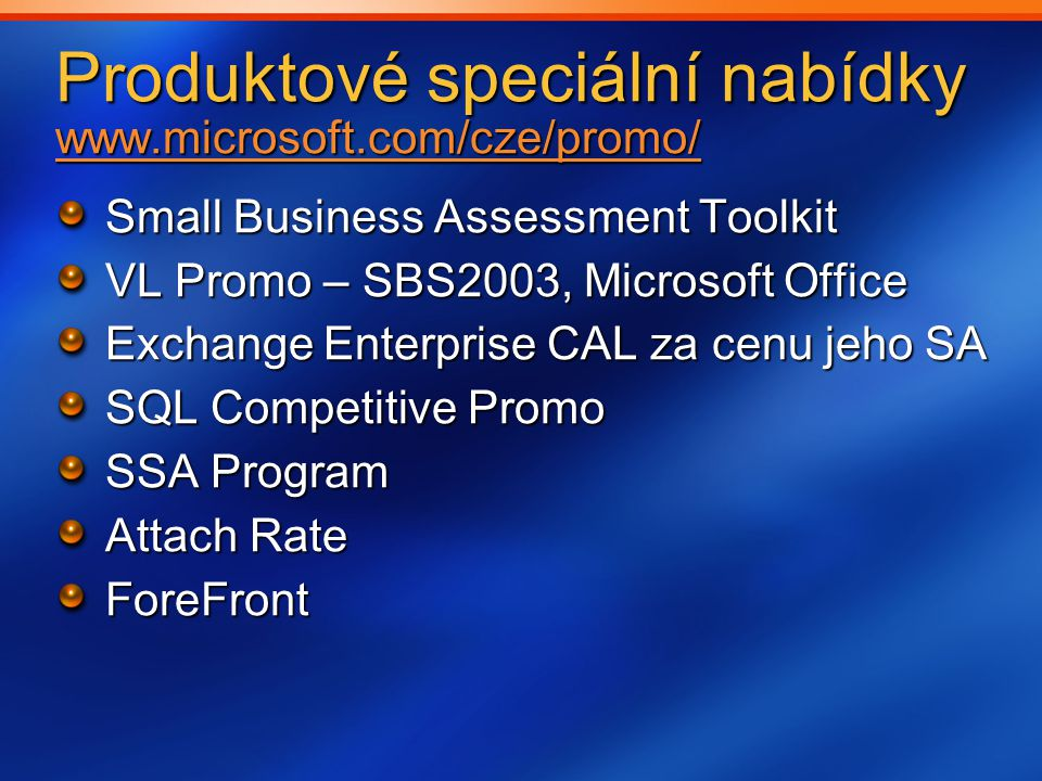 Produktové speciální nabídky www.microsoft.com/cze/promo/ www.microsoft.com/cze/promo/ Small Business Assessment Toolkit VL Promo – SBS2003, Microsoft Office Exchange Enterprise CAL za cenu jeho SA SQL Competitive Promo SSA Program Attach Rate ForeFront