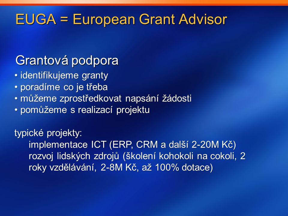 EUGA = European Grant Advisor Grantová podpora identifikujeme granty identifikujeme granty poradíme co je třeba poradíme co je třeba můžeme zprostředkovat napsání žádosti můžeme zprostředkovat napsání žádosti pomůžeme s realizací projektu pomůžeme s realizací projektu typické projekty: implementace ICT (ERP, CRM a další 2-20M Kč) rozvoj lidských zdrojů (školení kohokoli na cokoli, 2 roky vzdělávání, 2-8M Kč, až 100% dotace)