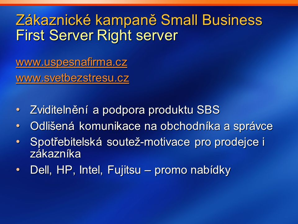 Zákaznické kampaně Small Business First Server Right server www.uspesnafirma.cz www.svetbezstresu.cz Zviditelnění a podpora produktu SBS Zviditelnění a podpora produktu SBS Odlišená komunikace na obchodníka a správce Odlišená komunikace na obchodníka a správce Spotřebitelská soutež-motivace pro prodejce i zákazníka Spotřebitelská soutež-motivace pro prodejce i zákazníka Dell, HP, Intel, Fujitsu – promo nabídky Dell, HP, Intel, Fujitsu – promo nabídky