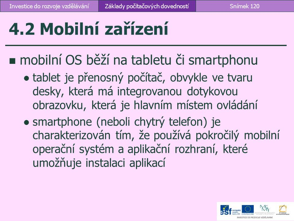 4.2 Mobilní zařízení Základy počítačových dovednostíSnímek 120Investice do rozvoje vzdělávání mobilní OS běží na tabletu či smartphonu tablet je přeno
