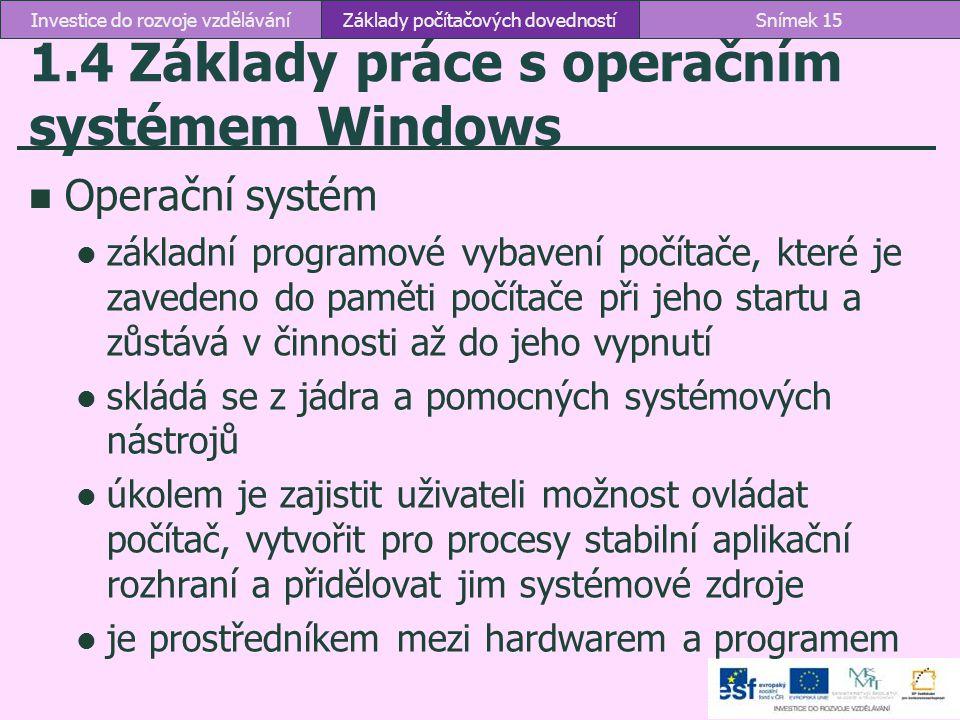 1.4 Základy práce s operačním systémem Windows Operační systém základní programové vybavení počítače, které je zavedeno do paměti počítače při jeho st