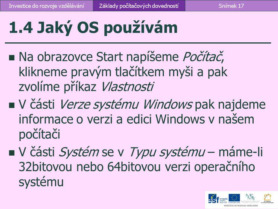 1.4 Jaký OS používám Na obrazovce Start napíšeme Počítač, klikneme pravým tlačítkem myši a pak zvolíme příkaz Vlastnosti V části Verze systému Windows
