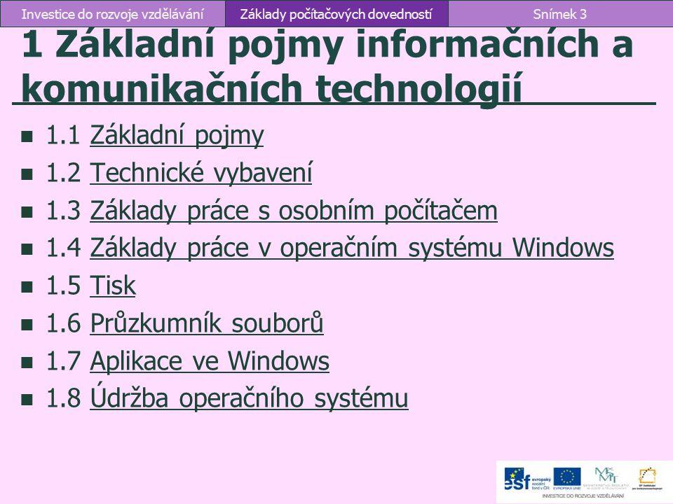 1.1 Základní pojmy ICT – Information and Communication Technologies technologie používané při práci s informacemi a při komunikaci ICT kompetence schopnosti, dovednosti a znalosti potřebné k ovládání a využívání informačních a komunikačních technologií Hardware technické prostředky informačních a komunikačních technologií Software programové vybavení počítače Základy počítačových dovednostíSnímek 4Investice do rozvoje vzdělávání