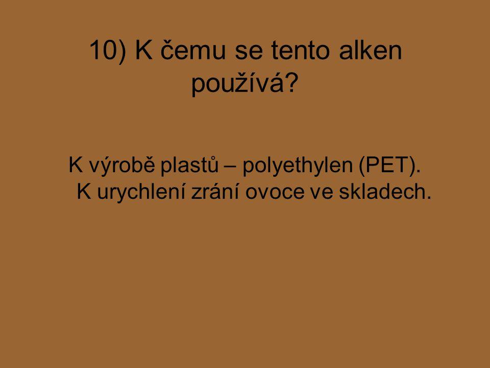 10) K čemu se tento alken používá? K výrobě plastů – polyethylen (PET). K urychlení zrání ovoce ve skladech.