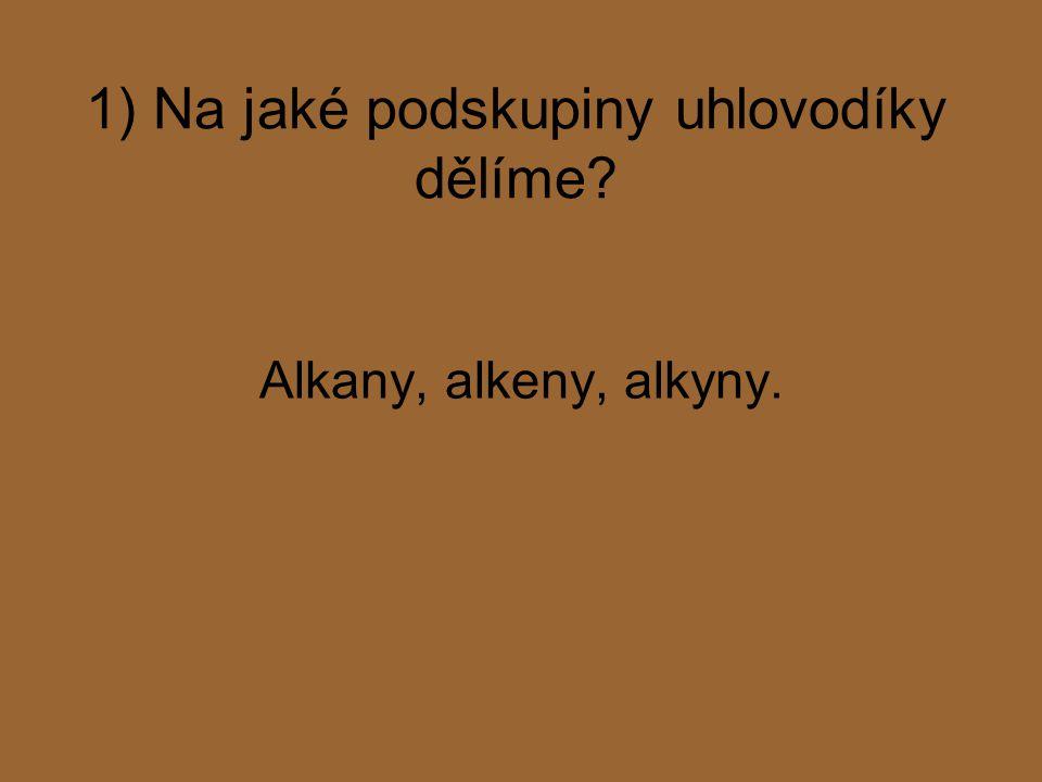 1) Na jaké podskupiny uhlovodíky dělíme? Alkany, alkeny, alkyny.