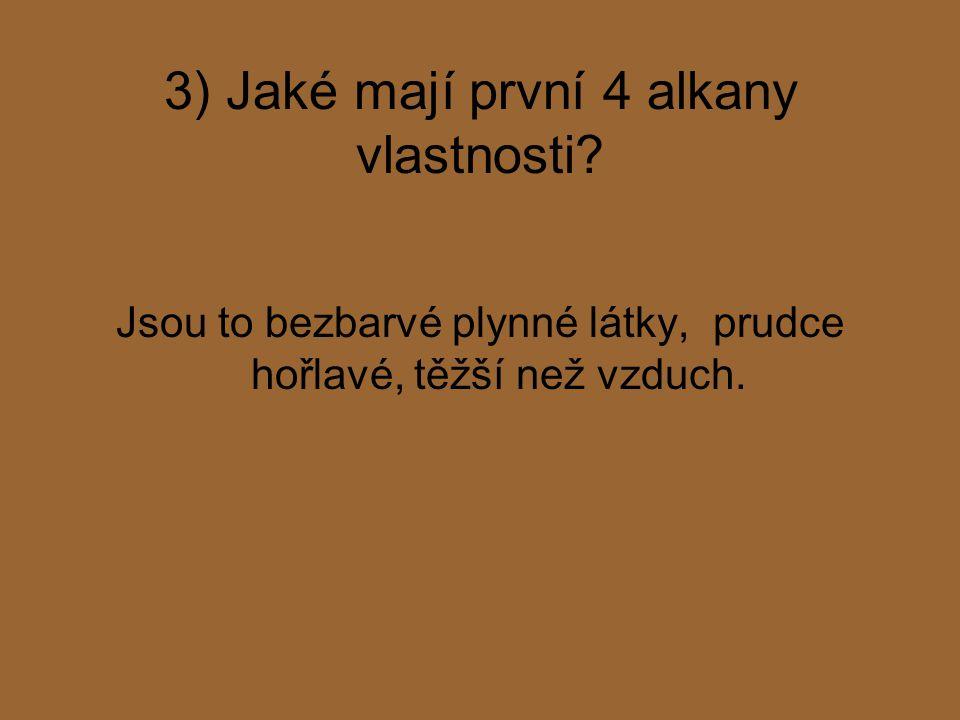 3) Jaké mají první 4 alkany vlastnosti? Jsou to bezbarvé plynné látky, prudce hořlavé, těžší než vzduch.