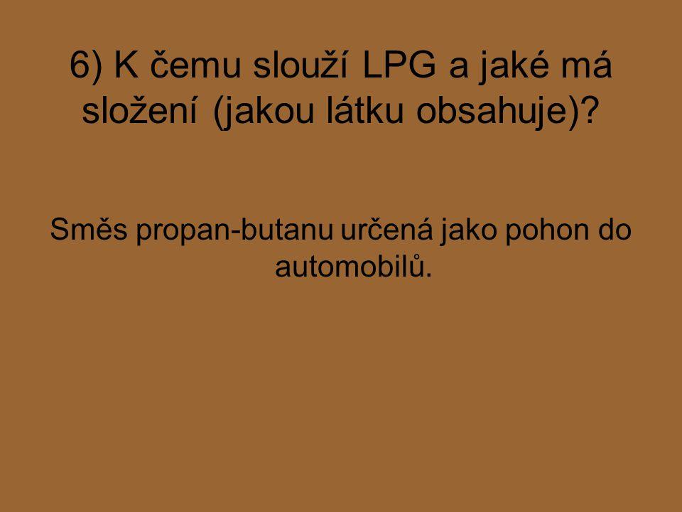 6) K čemu slouží LPG a jaké má složení (jakou látku obsahuje)? Směs propan-butanu určená jako pohon do automobilů.