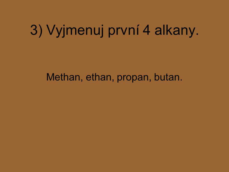 3) Vyjmenuj první 4 alkany. Methan, ethan, propan, butan.