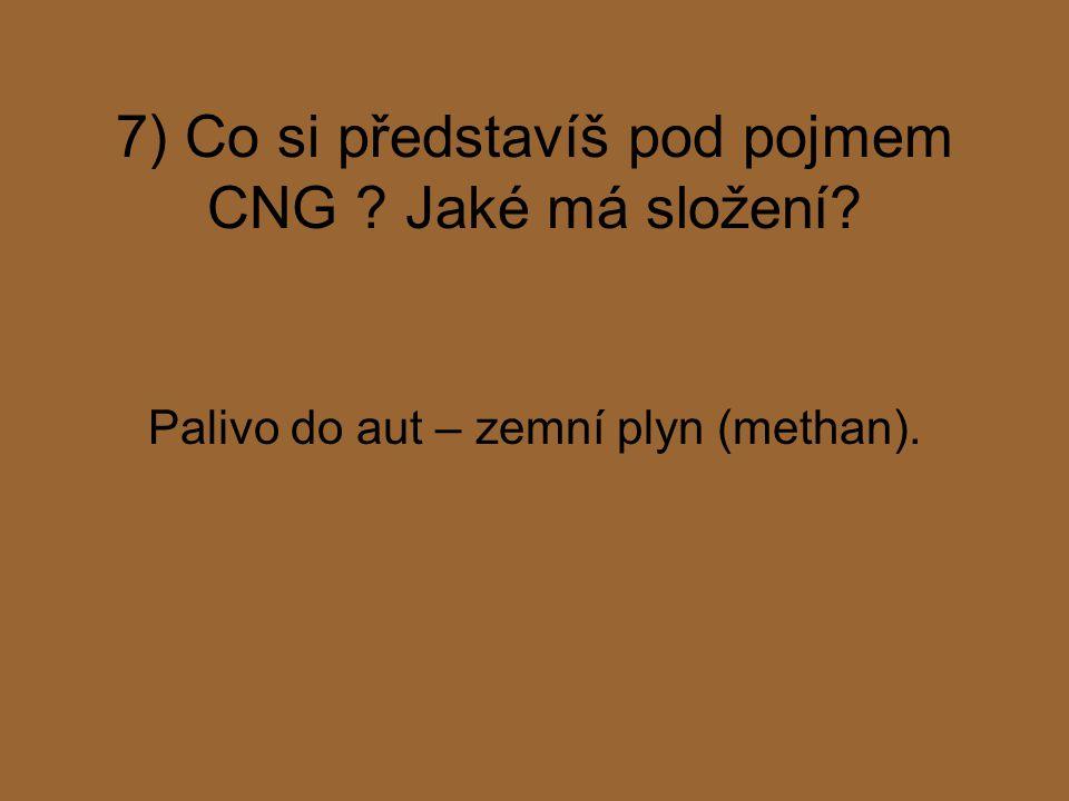 7) Co si představíš pod pojmem CNG ? Jaké má složení? Palivo do aut – zemní plyn (methan).