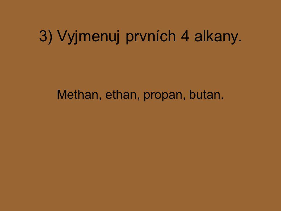 3) Vyjmenuj prvních 4 alkany. Methan, ethan, propan, butan.