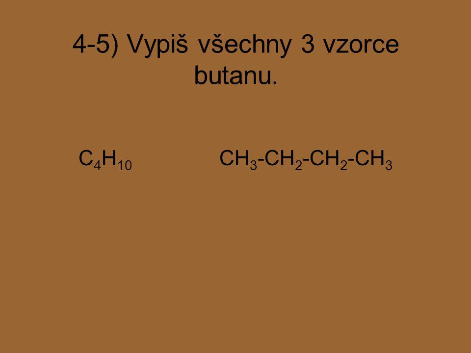 4-5) Vypiš všechny 3 vzorce butanu. C 4 H 10 CH 3 -CH 2 -CH 2 -CH 3