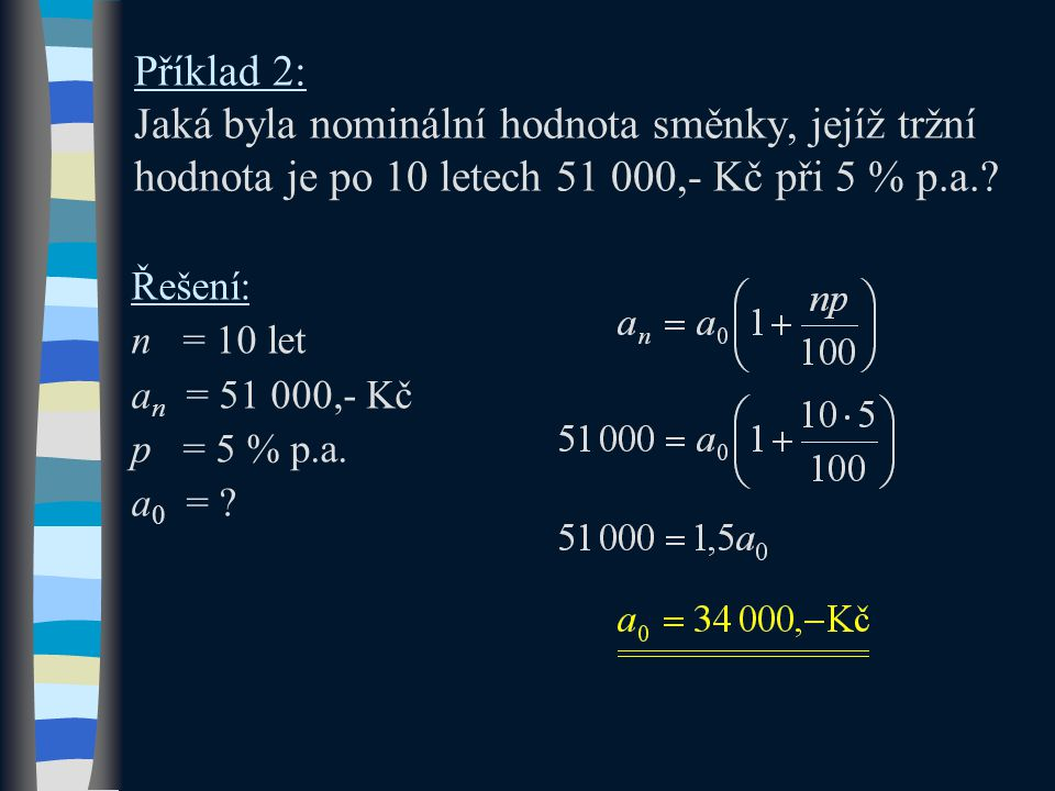 Příklad 2: Jaká byla nominální hodnota směnky, jejíž tržní hodnota je po 10 letech 51 000,- Kč při 5 % p.a.? Řešení: n = 10 let a n = 51 000,- Kč p =