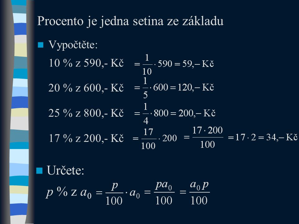 Procento je jedna setina ze základu Vypočtěte: 10 % z 590,- Kč 20 % z 600,- Kč 25 % z 800,- Kč 17 % z 200,- Kč Určete: p % z a 0