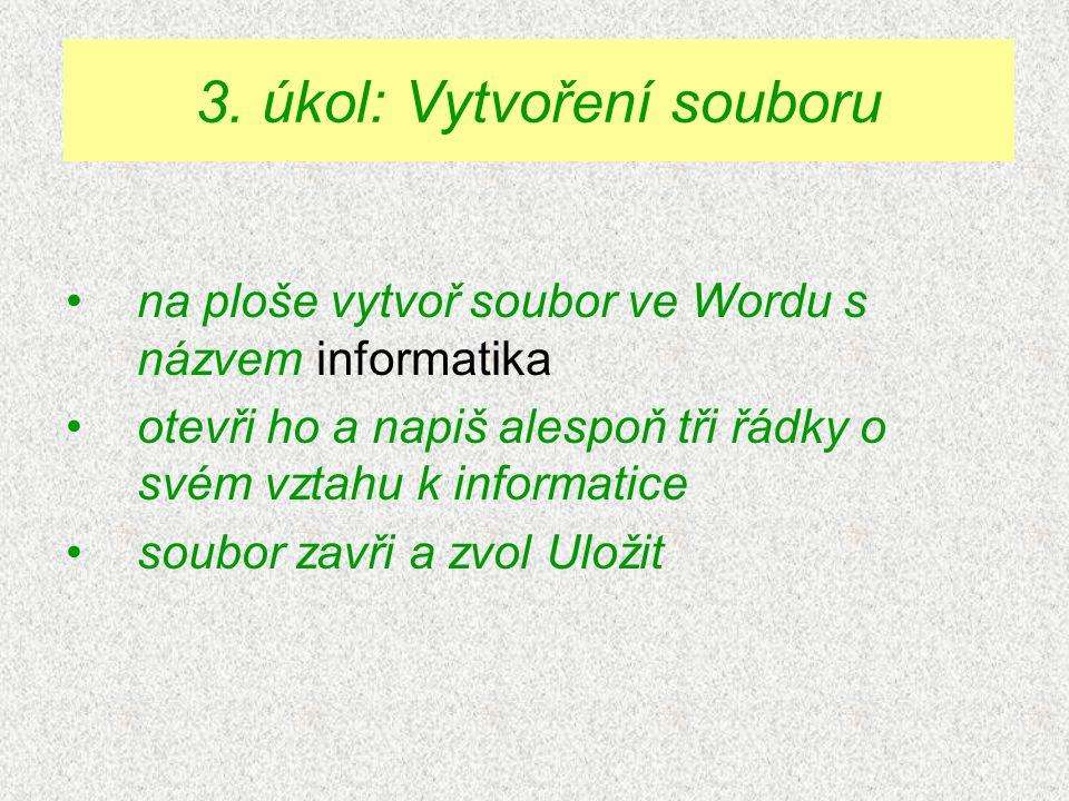 na ploše vytvoř soubor ve Wordu s názvem informatika otevři ho a napiš alespoň tři řádky o svém vztahu k informatice soubor zavři a zvol Uložit 3.