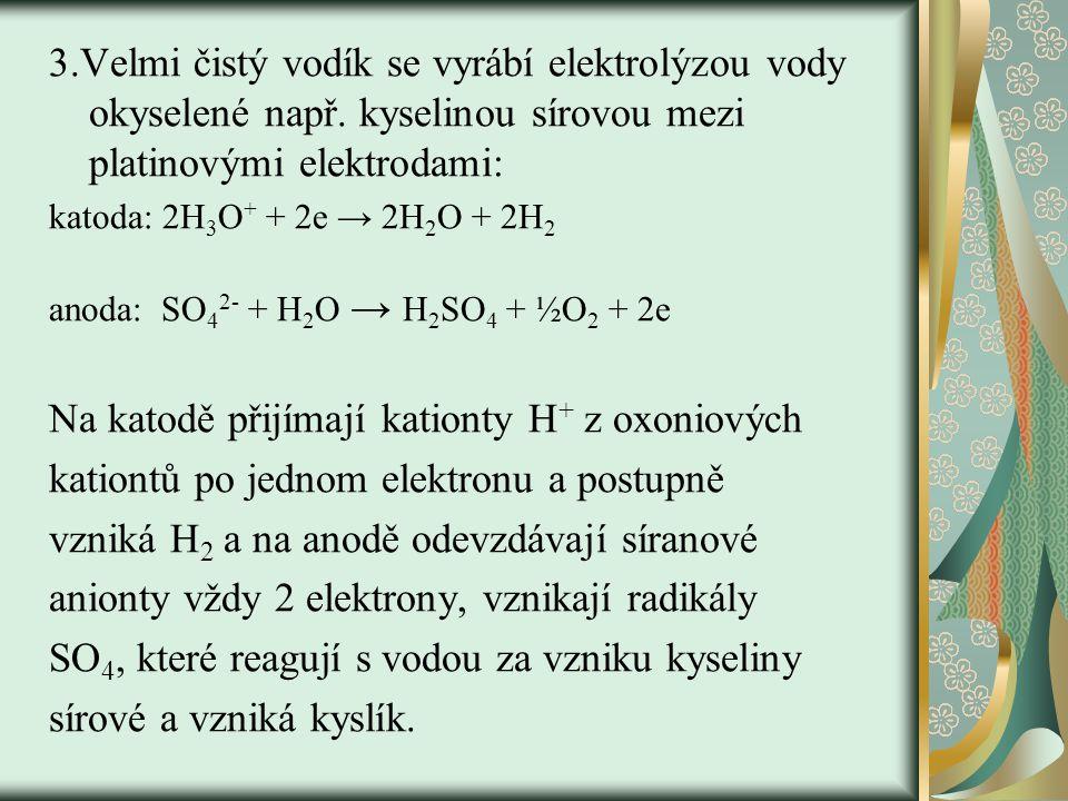 3.Velmi čistý vodík se vyrábí elektrolýzou vody okyselené např. kyselinou sírovou mezi platinovými elektrodami: katoda: 2H 3 O + + 2e → 2H 2 O + 2H 2