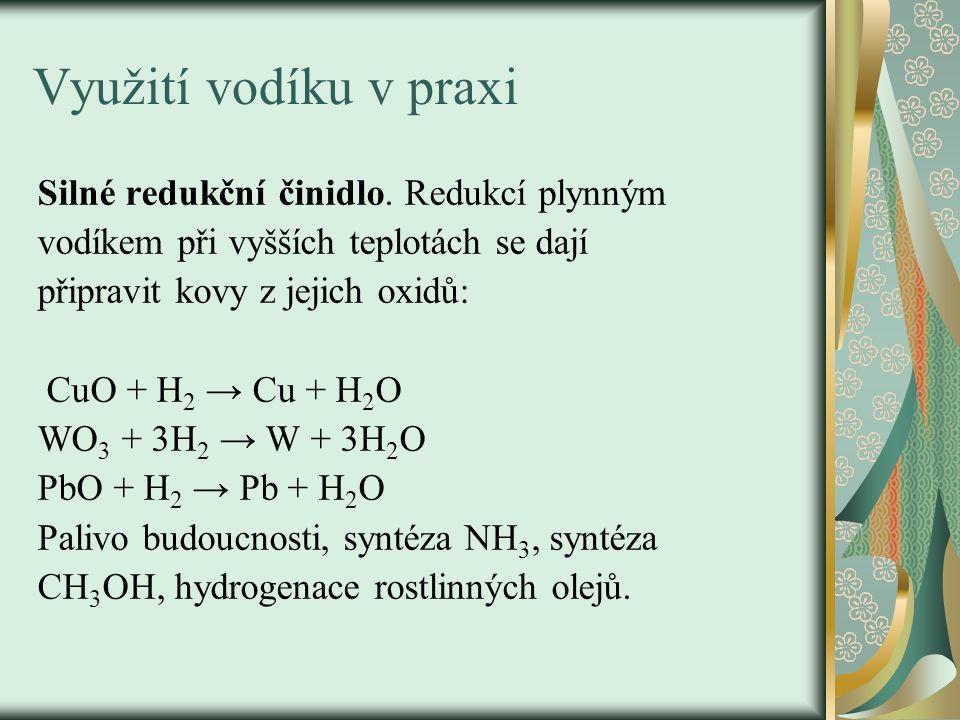 Využití vodíku v praxi Silné redukční činidlo. Redukcí plynným vodíkem při vyšších teplotách se dají připravit kovy z jejich oxidů: CuO + H 2 → Cu + H