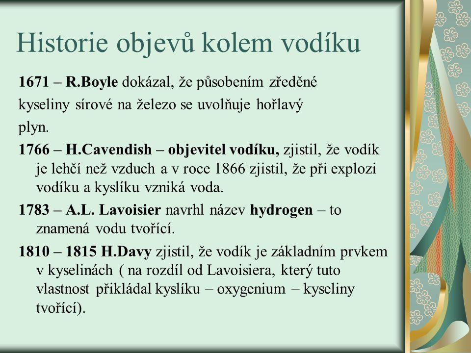 Historie objevů kolem vodíku 1671 – R.Boyle dokázal, že působením zředěné kyseliny sírové na železo se uvolňuje hořlavý plyn. 1766 – H.Cavendish – obj