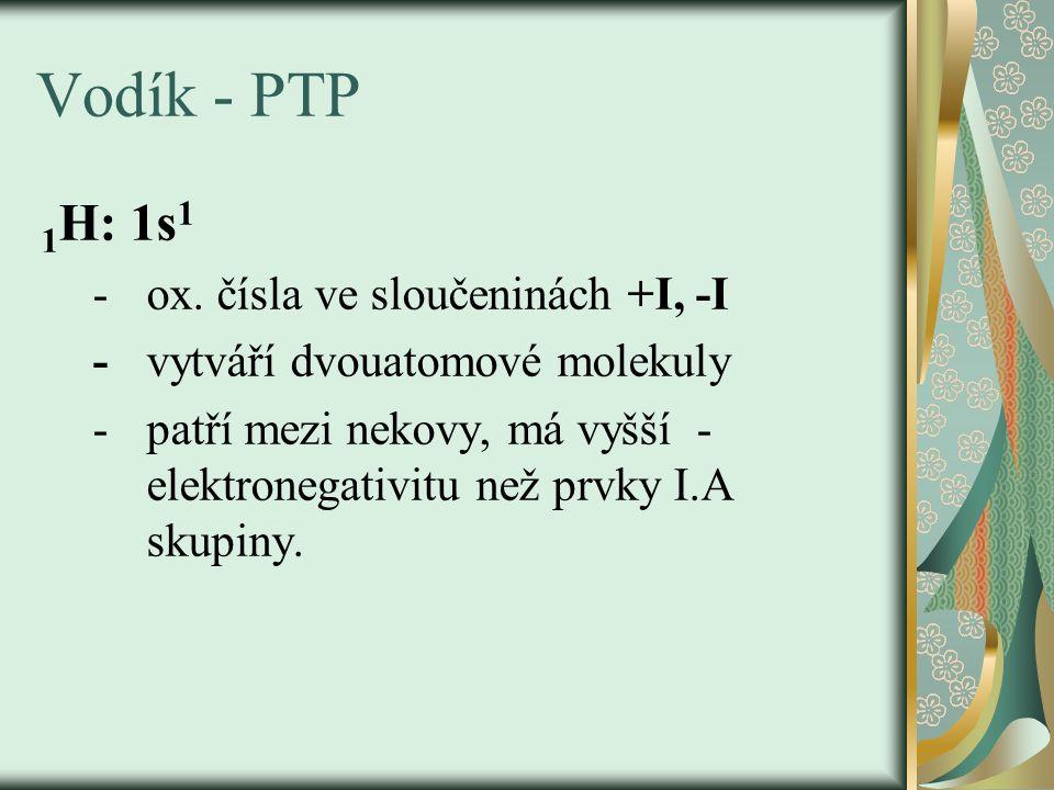 Vodík - PTP 1 H: 1s 1 - ox. čísla ve sloučeninách +I, -I - vytváří dvouatomové molekuly - patří mezi nekovy, má vyšší - elektronegativitu než prvky I.