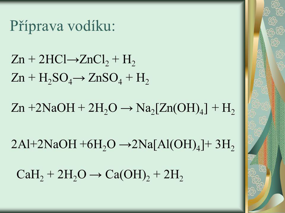 Příprava vodíku: Zn + 2HCl→ZnCl 2 + H 2 Zn + H 2 SO 4 → ZnSO 4 + H 2 Zn +2NaOH + 2H 2 O → Na 2 [Zn(OH) 4 ] + H 2 2Al+2NaOH +6H 2 O →2Na[Al(OH) 4 ]+ 3H