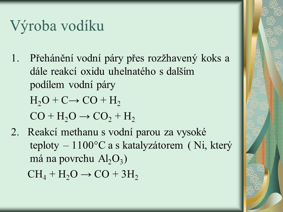 Výroba vodíku 1.Přehánění vodní páry přes rozžhavený koks a dále reakcí oxidu uhelnatého s dalším podílem vodní páry H 2 O + C→ CO + H 2 CO + H 2 O →