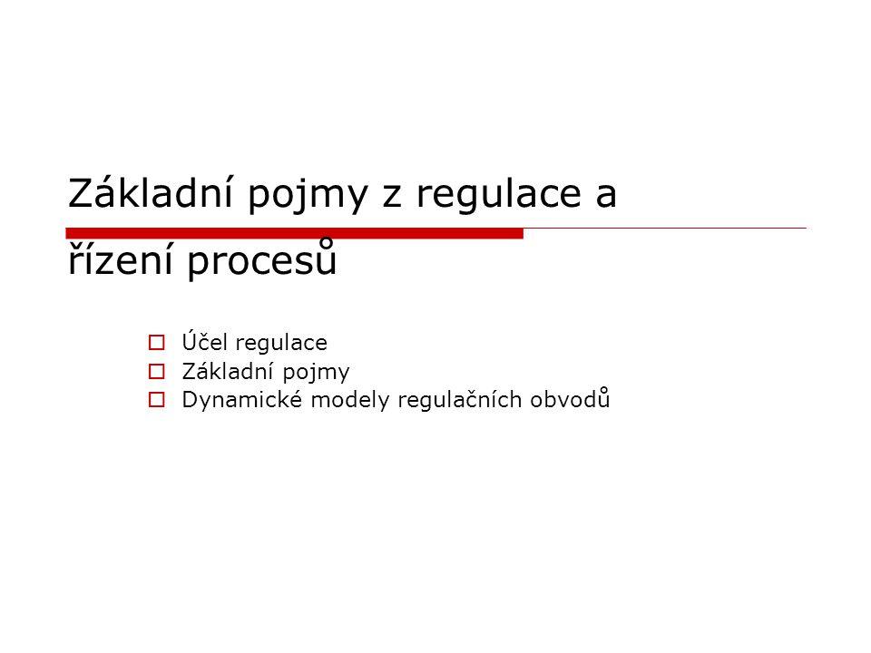 Základní pojmy z regulace a řízení procesů  Účel regulace  Základní pojmy  Dynamické modely regulačních obvodů